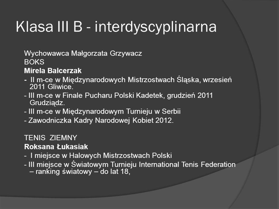 Klasa III B - interdyscyplinarna Wychowawca Małgorzata Grzywacz BOKS Mirela Balcerzak - II m-ce w Międzynarodowych Mistrzostwach Śląska, wrzesień 2011