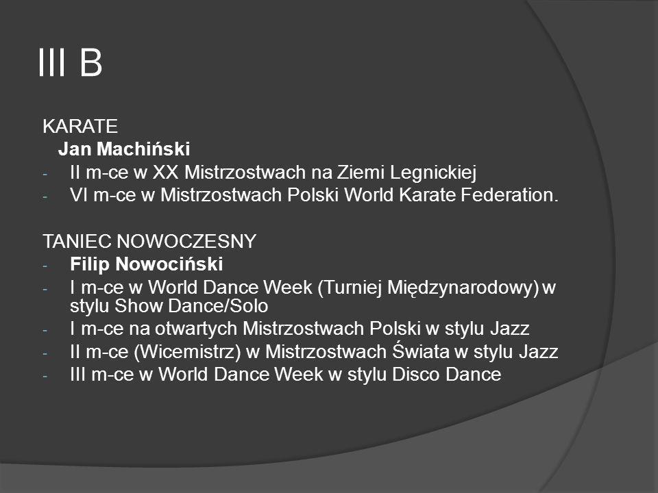 III B KARATE Jan Machiński - II m-ce w XX Mistrzostwach na Ziemi Legnickiej - VI m-ce w Mistrzostwach Polski World Karate Federation. TANIEC NOWOCZESN