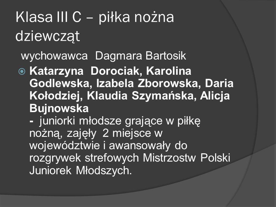 Klasa III C – piłka nożna dziewcząt wychowawca Dagmara Bartosik Katarzyna Dorociak, Karolina Godlewska, Izabela Zborowska, Daria Kołodziej, Klaudia Sz