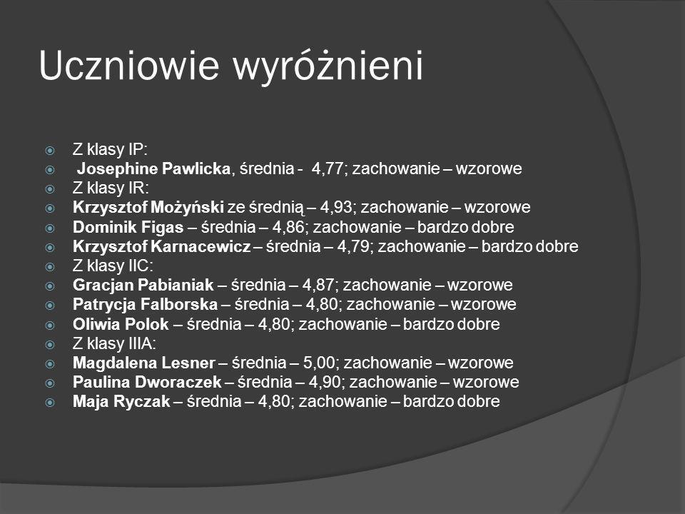 Uczniowie wyróżnieni Z klasy IP: Josephine Pawlicka, średnia - 4,77; zachowanie – wzorowe Z klasy IR: Krzysztof Możyński ze średnią – 4,93; zachowanie