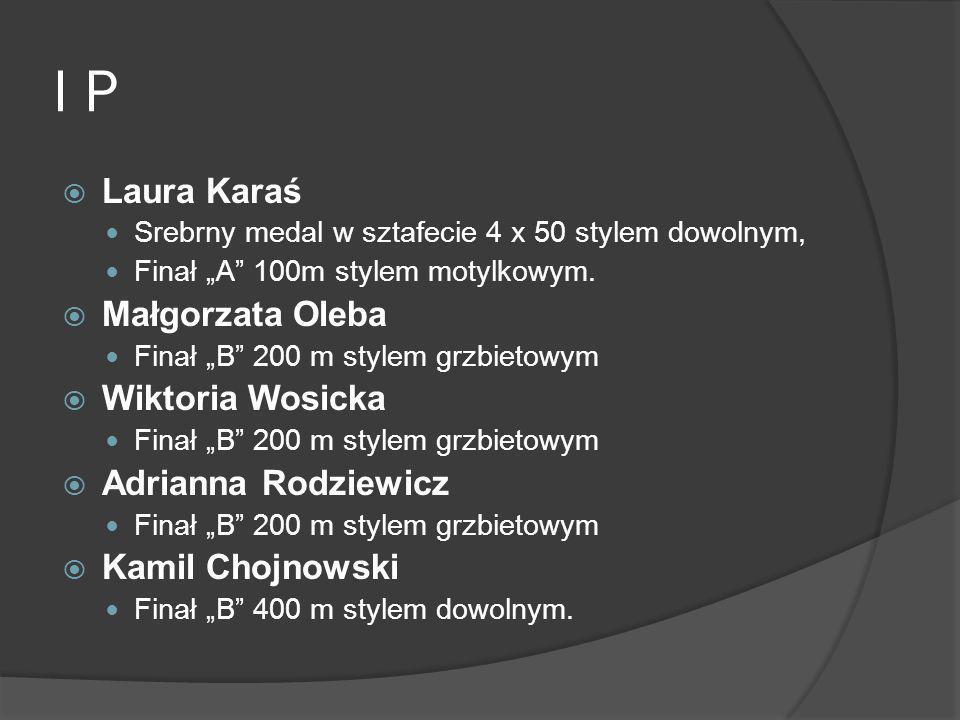 I P Laura Karaś Srebrny medal w sztafecie 4 x 50 stylem dowolnym, Finał A 100m stylem motylkowym. Małgorzata Oleba Finał B 200 m stylem grzbietowym Wi