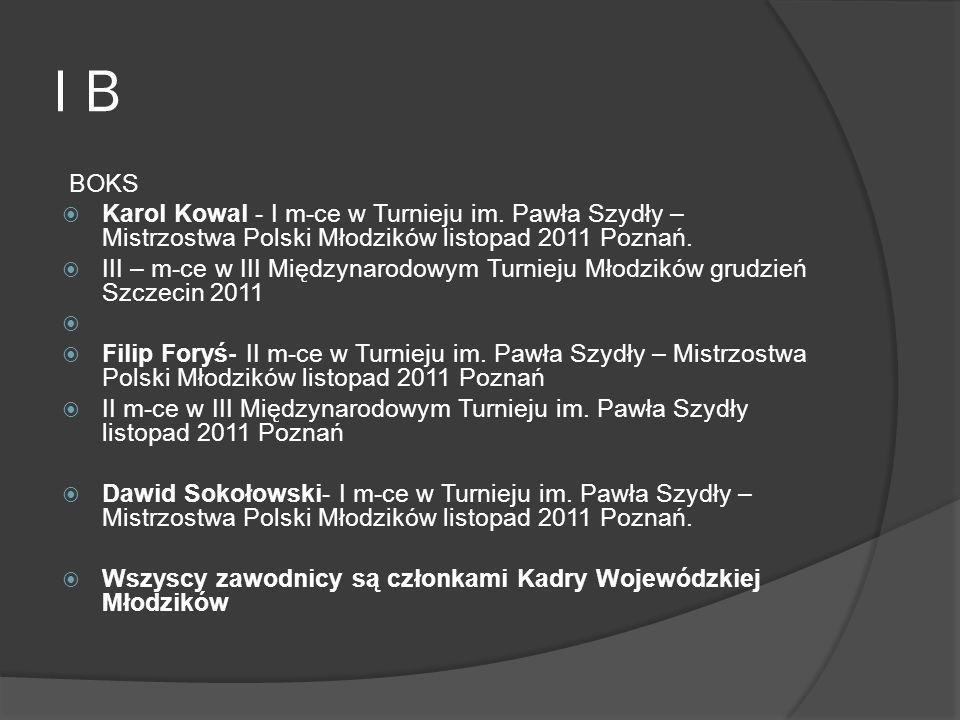 I B BOKS Karol Kowal - I m-ce w Turnieju im. Pawła Szydły – Mistrzostwa Polski Młodzików listopad 2011 Poznań. III – m-ce w III Międzynarodowym Turnie
