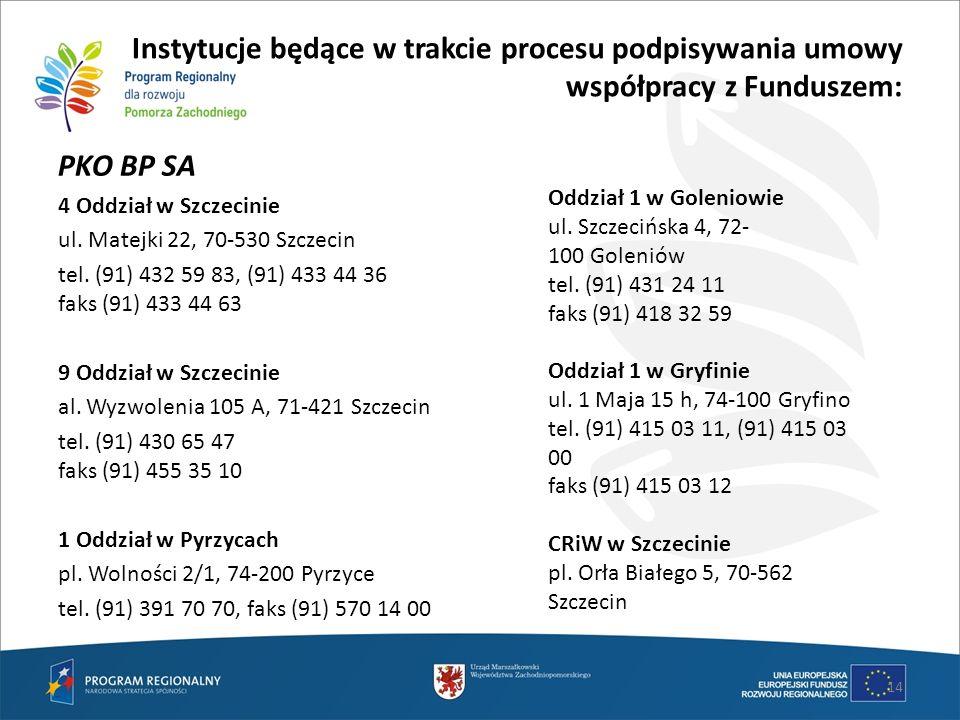 14 Instytucje będące w trakcie procesu podpisywania umowy współpracy z Funduszem: PKO BP SA 4 Oddział w Szczecinie ul. Matejki 22, 70-530 Szczecin tel