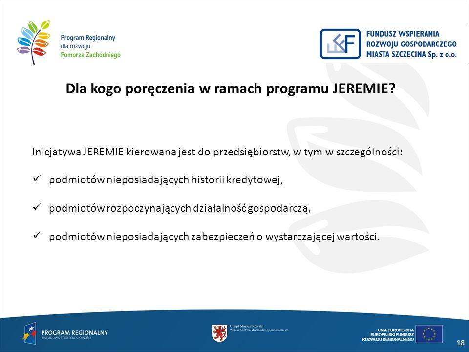 18 Dla kogo poręczenia w ramach programu JEREMIE? Inicjatywa JEREMIE kierowana jest do przedsiębiorstw, w tym w szczególności: podmiotów nieposiadając