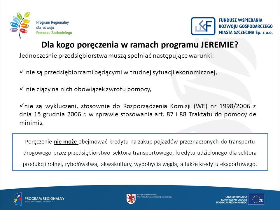 Dla kogo poręczenia w ramach programu JEREMIE? 20 Jednocześnie przedsiębiorstwa muszą spełniać następujące warunki: nie są przedsiębiorcami będącymi w