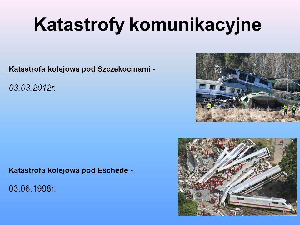 Katastrofy komunikacyjne Katastrofa kolejowa pod Szczekocinami - 03.03.2012r. Katastrofa kolejowa pod Eschede - 03.06.1998r.