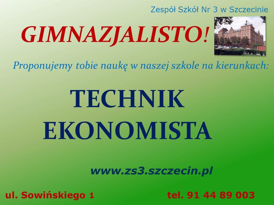 GIMNAZJALISTO! Zespół Szkół Nr 3 w Szczecinie www.zs3.szczecin.pl ul. Sowińskiego 1 tel. 91 44 89 003 TECHNIK EKONOMISTA Proponujemy tobie naukę w nas