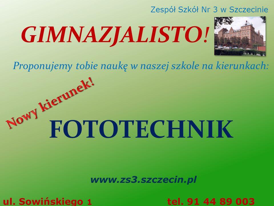 FOTOTECHNIK www.zs3.szczecin.pl ul. Sowińskiego 1 tel. 91 44 89 003 Zespół Szkół Nr 3 w Szczecinie GIMNAZJALISTO! Proponujemy tobie naukę w naszej szk
