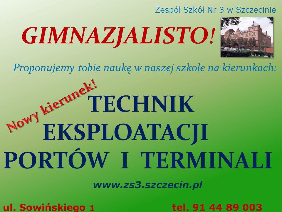 TECHNIK EKSPLOATACJI PORTÓW I TERMINALI www.zs3.szczecin.pl ul. Sowińskiego 1 tel. 91 44 89 003 Zespół Szkół Nr 3 w Szczecinie GIMNAZJALISTO! Proponuj