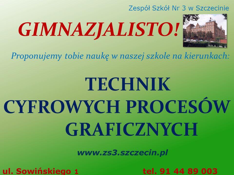 TECHNIK CYFROWYCH PROCESÓW GRAFICZNYCH www.zs3.szczecin.pl ul. Sowińskiego 1 tel. 91 44 89 003 Zespół Szkół Nr 3 w Szczecinie GIMNAZJALISTO! Proponuje
