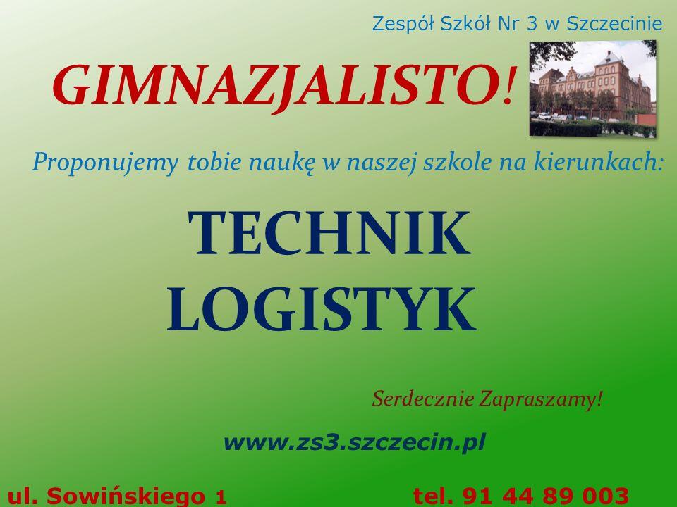 TECHNIK LOGISTYK Serdecznie Zapraszamy! www.zs3.szczecin.pl ul. Sowińskiego 1 tel. 91 44 89 003 Zespół Szkół Nr 3 w Szczecinie GIMNAZJALISTO! Proponuj