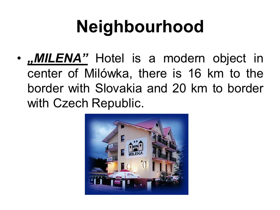 Neighbourhood MILENA Hotel is a modern object in center of Milówka, there is 16 km to the border with Slovakia and 20 km to border with Czech Republic