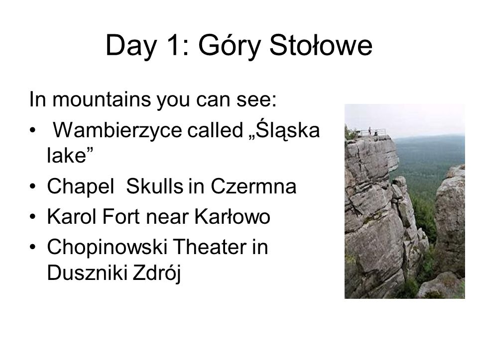 Day 1: Góry Stołowe In mountains you can see: Wambierzyce called Śląska lake Chapel Skulls in Czermna Karol Fort near Karłowo Chopinowski Theater in D
