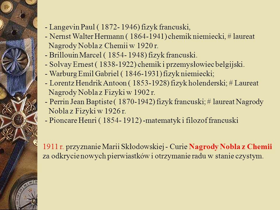 - Langevin Paul ( 1872- 1946) fizyk francuski, - Nernst Walter Hermann ( 1864-1941) chemik niemiecki, # laureat Nagrody Nobla z Chemii w 1920 r. - Bri