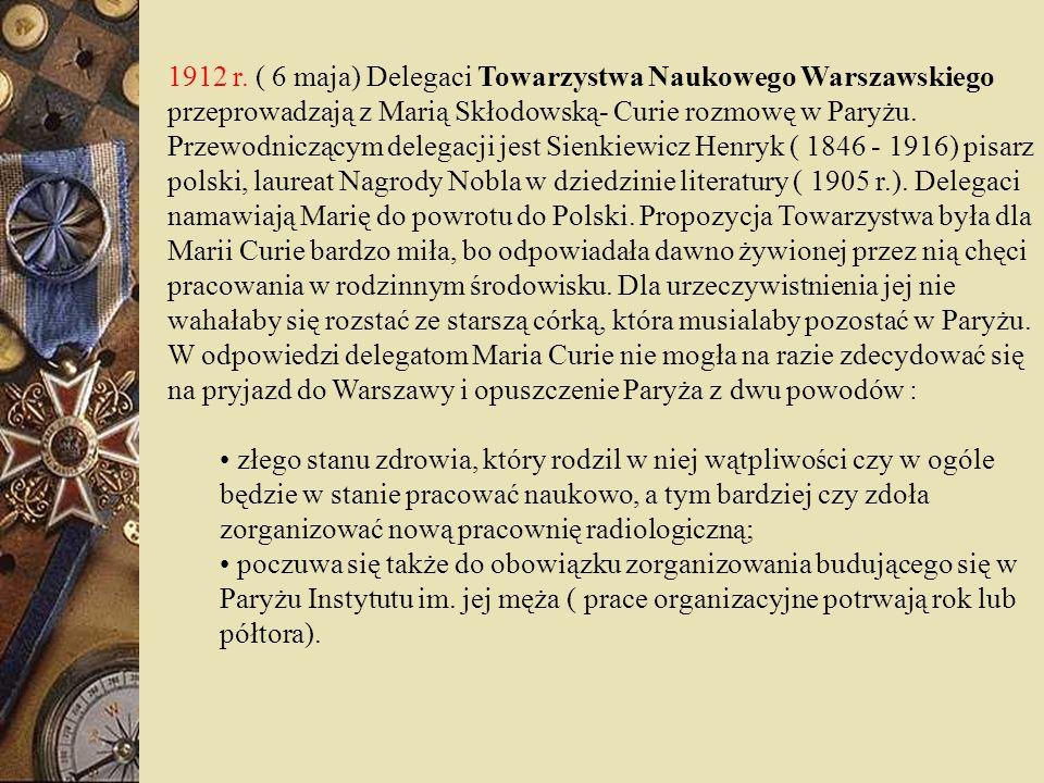 1912 r. ( 6 maja) Delegaci Towarzystwa Naukowego Warszawskiego przeprowadzają z Marią Skłodowską- Curie rozmowę w Paryżu. Przewodniczącym delegacji je