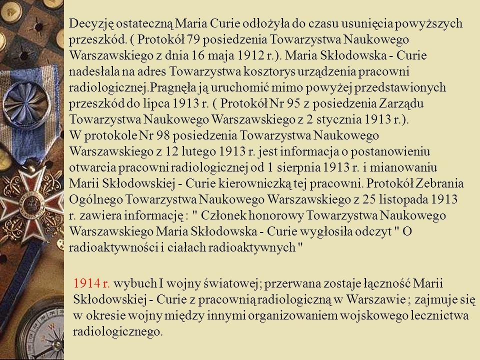 Decyzję ostateczną Maria Curie odłożyła do czasu usunięcia powyższych przeszkód. ( Protokół 79 posiedzenia Towarzystwa Naukowego Warszawskiego z dnia