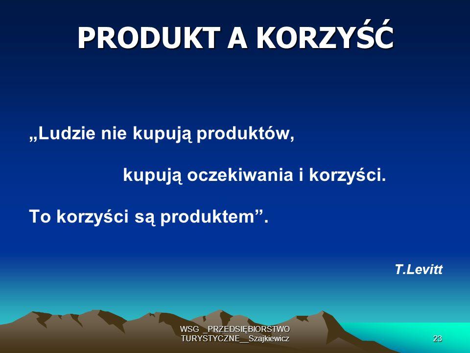 WSG _PRZEDSIĘBIORSTWO TURYSTYCZNE__Szajkiewicz23 PRODUKT A KORZYŚĆ Ludzie nie kupują produktów, kupują oczekiwania i korzyści. To korzyści są produkte
