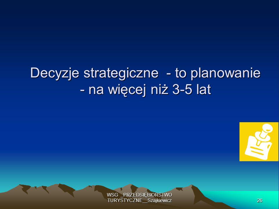 26 WSG _PRZEDSIĘBIORSTWO TURYSTYCZNE__Szajkiewicz Decyzje strategiczne - to planowanie - na więcej niż 3-5 lat