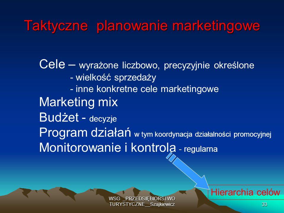 WSG _PRZEDSIĘBIORSTWO TURYSTYCZNE__Szajkiewicz33 Taktyczne planowanie marketingowe Cele – wyrażone liczbowo, precyzyjnie określone - wielkość sprzedaż