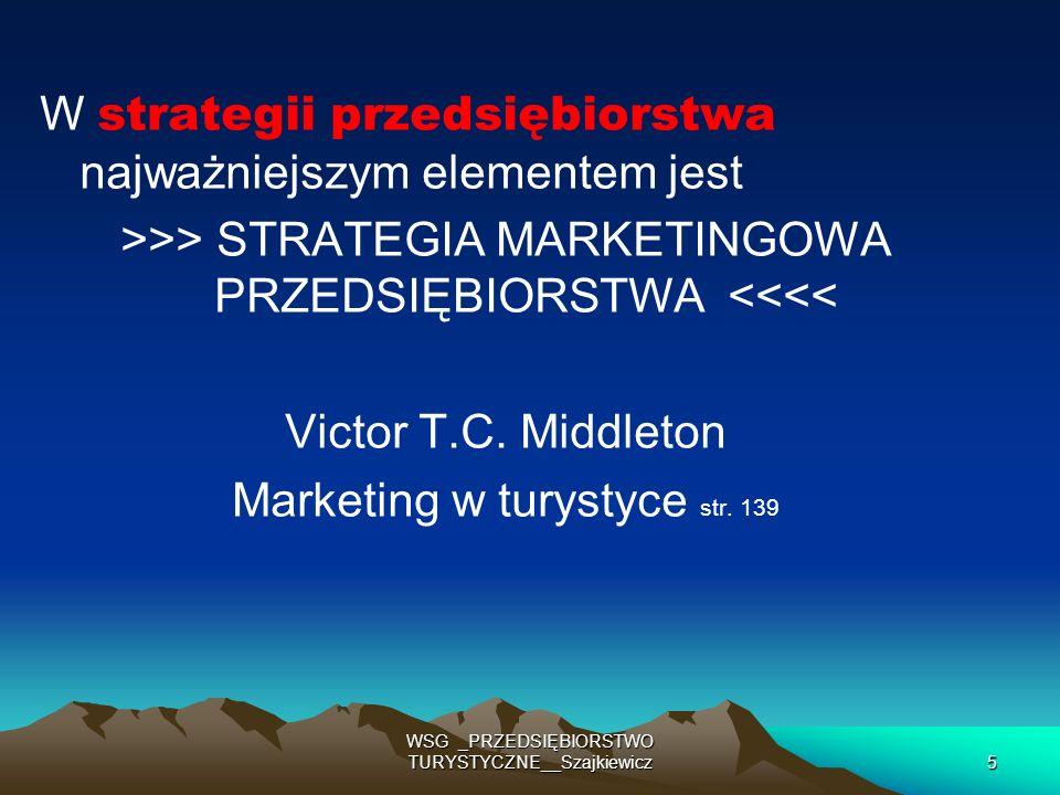 WSG _PRZEDSIĘBIORSTWO TURYSTYCZNE__Szajkiewicz6 W strategii przedsiębiorstwa najważniejszym elementem jest >>> STRATEGIA MARKETINGOWA PRZEDSIĘBIORSTWA <<<< Victor T.C.