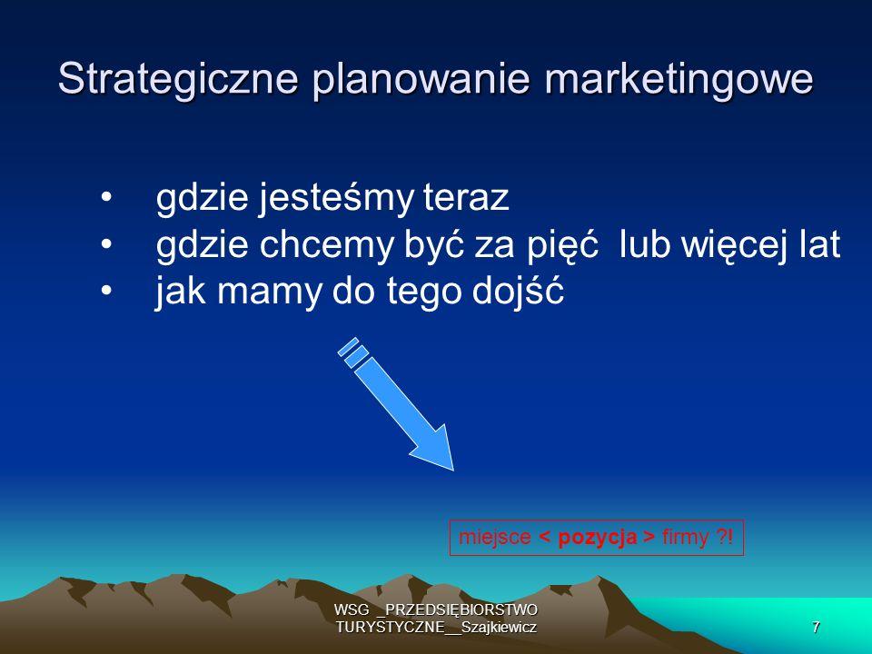 28 WSG _PRZEDSIĘBIORSTWO TURYSTYCZNE__Szajkiewicz Decyzje strategiczne Cele: pozycja (miejsce) na wybranych rynkach, jakie zamierzamy zająć w przyszłości segmenty docelowe segmenty docelowe wielkość sprzedaży wielkość sprzedaży zakres produktów zakres produktów udział w rynku udział w rynku stopa zysku stopa zysku