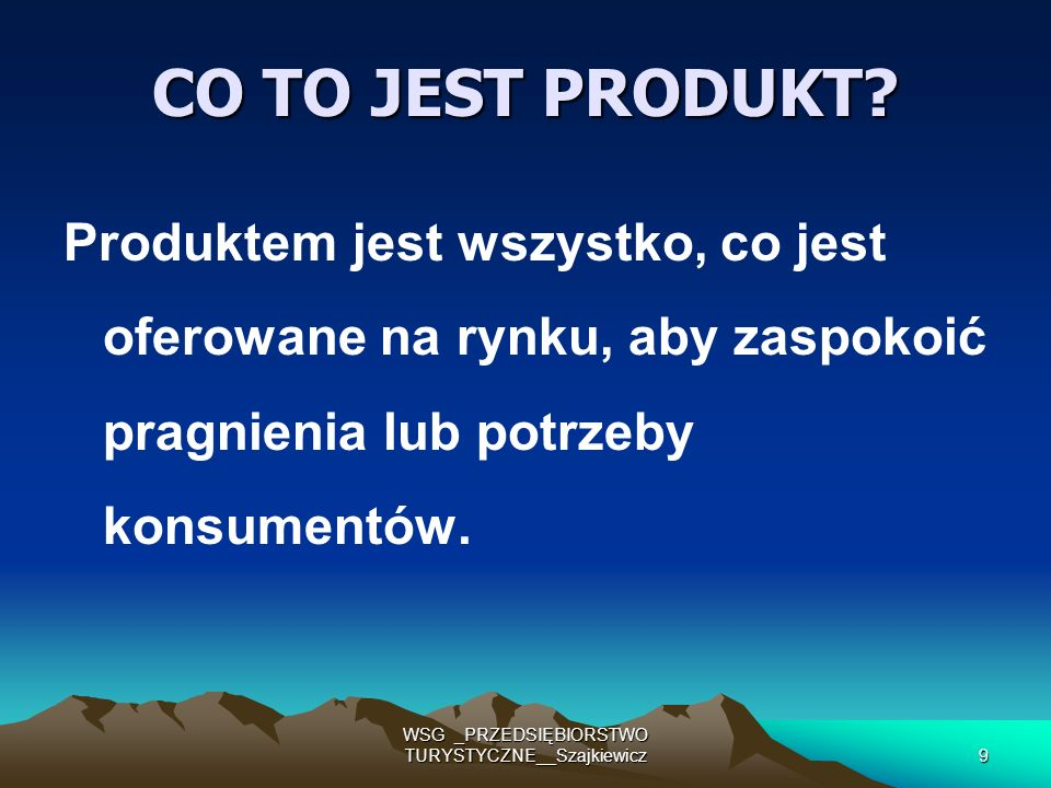 WSG _PRZEDSIĘBIORSTWO TURYSTYCZNE__Szajkiewicz9 CO TO JEST PRODUKT? Produktem jest wszystko, co jest oferowane na rynku, aby zaspokoić pragnienia lub