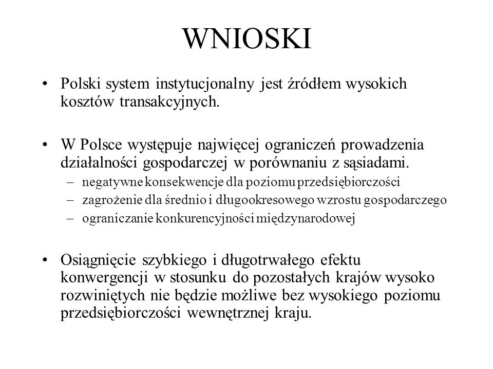 WNIOSKI Polski system instytucjonalny jest źródłem wysokich kosztów transakcyjnych. W Polsce występuje najwięcej ograniczeń prowadzenia działalności g