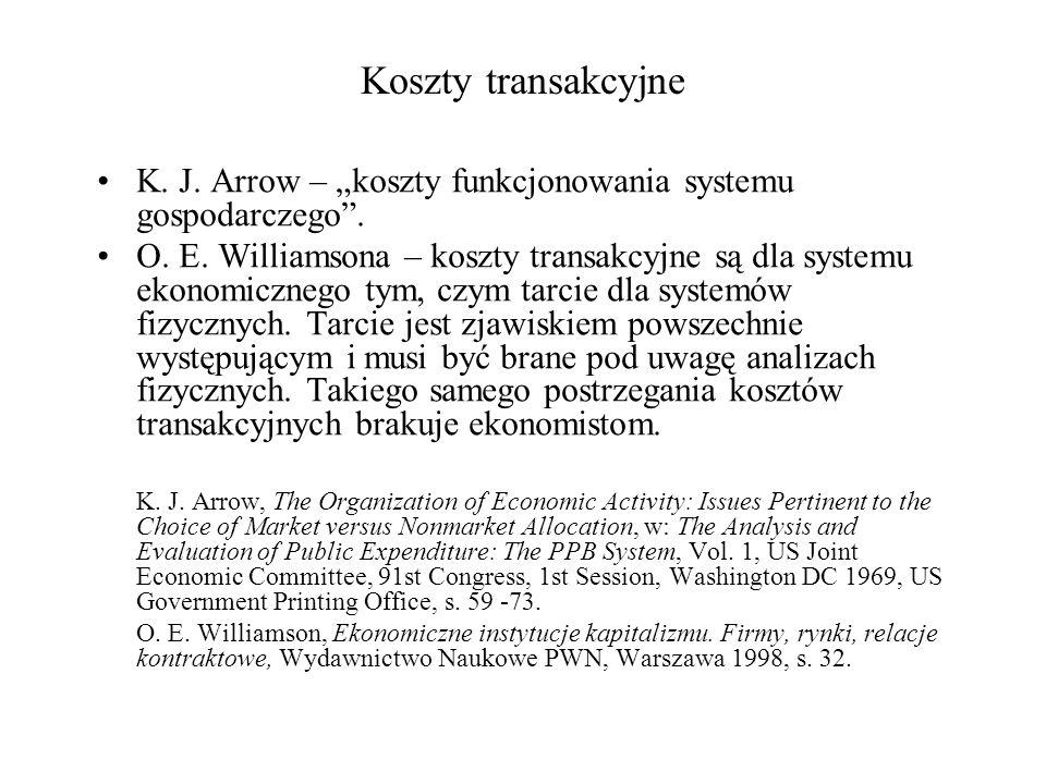 Koszty transakcyjne K. J. Arrow – koszty funkcjonowania systemu gospodarczego. O. E. Williamsona – koszty transakcyjne są dla systemu ekonomicznego ty