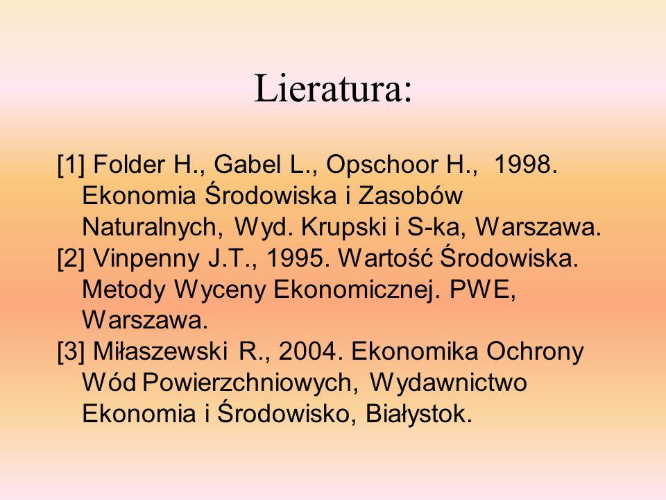 Lieratura: [1] Folder H., Gabel L., Opschoor H., 1998. Ekonomia Środowiska i Zasobów Naturalnych, Wyd. Krupski i S-ka, Warszawa. [2] Vinpenny J.T., 19