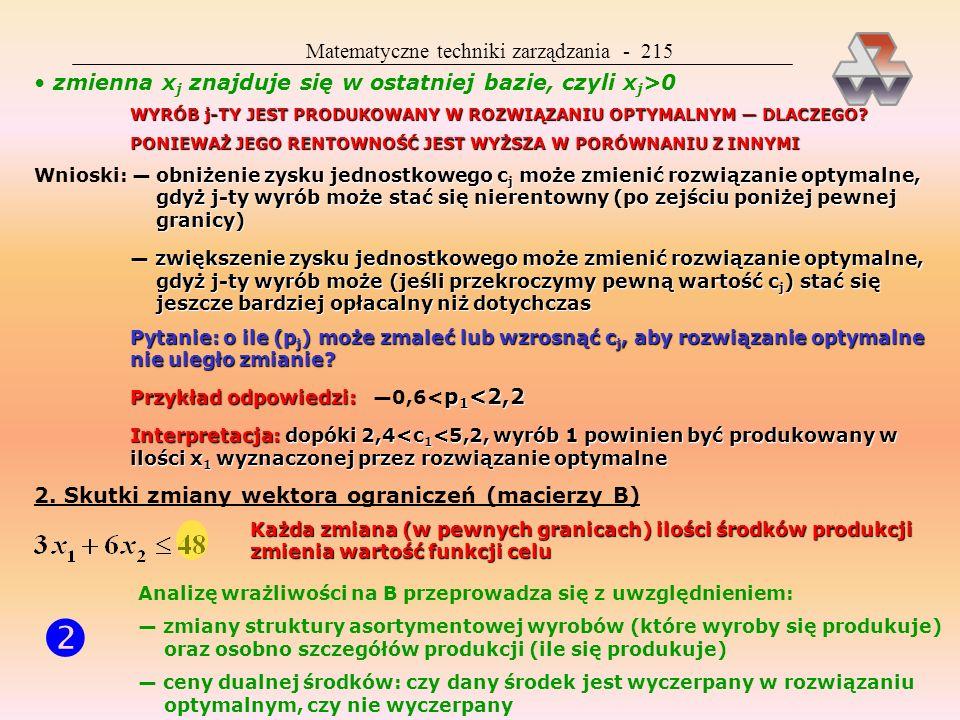 Matematyczne techniki zarządzania - 225 Klasyczne zagadnienie transportowe ma wiele wersji i zastosowań, często do zadań nie mających nic wspólnego z przewozami Możliwe jest wprowadzenie ograniczeń na przepustowość poszczególnych tras ZAGADNIENIE PRZYDZIAŁU MATEMATYCZ- NIE JEST TO SZCZEGÓLNY PRZYPADEK KZT ZWYKLE DOTYCZY PRODUKCJI Polega na takim rozdzieleniu n zadań pomiędzy n wykonawców, aby łączny efekt był jak najko- rzystniejszy (znamy nakład c ij potrzebny i-temu wykonawcy do wykonania j-tego zadania) Jeden wykonawca może otrzy- mać tylko jedno zadanie Przykłady zagadnienia przydziału asystent ma 15 tematów dla 15 studentów i wie jaką notę otrzyma każdy student z każdego tematu; celem będzie taki przydział, aby w sumie grupa uzyskała jak najwyższą ocenę kierownik ma 6 obrabiarek i 6 zadań obróbczych do wykonania; jeśli wie ile trwa każde zadanie na każdej obrabiarce, może tak je przydzielić, aby wszystkie za- dania zostały wykonane w jak najkrótszym czasie szeregowania jeśli istnieje kolejność obróbki problem szeregowania