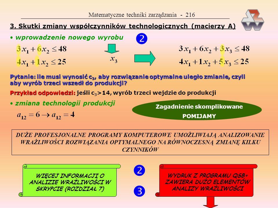 Matematyczne techniki zarządzania - 236 Kryterium decyzyjne: Kryterium decyzyjne: f i = min(koszty produkcji + koszty magazynowania) Koszty produkcji: Koszty magazynowania: Czas analizy: Czas analizy: 6 miesięcy od I do VI numerujemy miesiące wstecz: lipiec = 0, czerwiec =1 itd.LIPIEC n = 0 t = 0i 0 = 0 na koniec czerwca magazyn ma być pustyCZERWIEC n = 1 nie ma kosztów magazynowania, ale są 4 możliwości, jeśli chodzi t = 1o sposób pokrycia czerwcowego zapotrzebowania (różny udział produkcji czerwcowej i zapasów z maja); stan zapasów na początku czerwca: 0, 1, 2, 3 x 1 to decyzja wyznaczająca wielkość produkcji w czerwcu (x 1 +i 1 =3), natomiast f 1 to skutek finansowy decyzji x 1, zależny także od decyzji podjętych we wcześniejszych miesiącach, czyli od stanu na początku etapu 1-szego