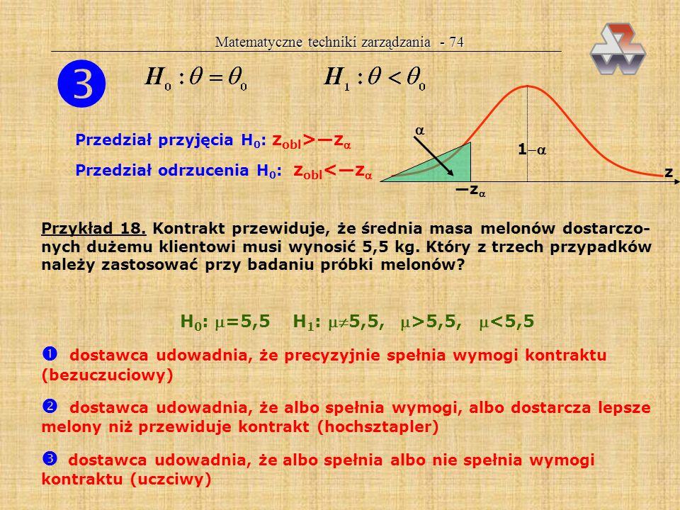 Matematyczne techniki zarządzania - 73 Aby postawić hipotezę, trzeba mieć próbkę (z obl ) Trzy sytuacje przy weryfikacji hipotez /2 z z/2 z/2 Przedzia