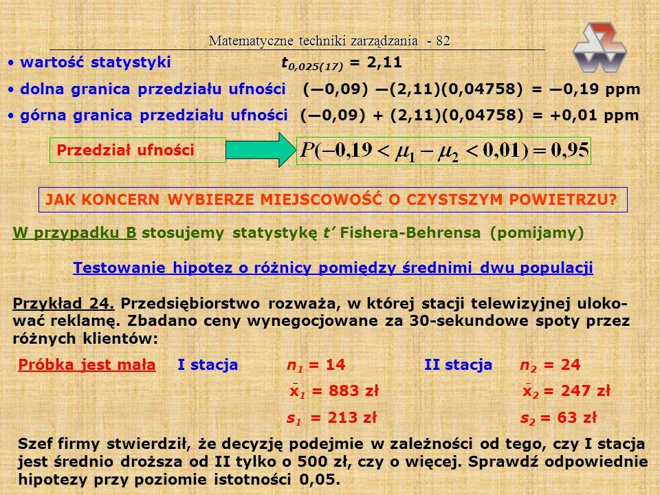 ! Matematyczne techniki zarządzania - 81 W przypadku małych próbek z populacji o rozkładzie normalnym o nieznanej wariancji rozróżniamy dwa przypadki: