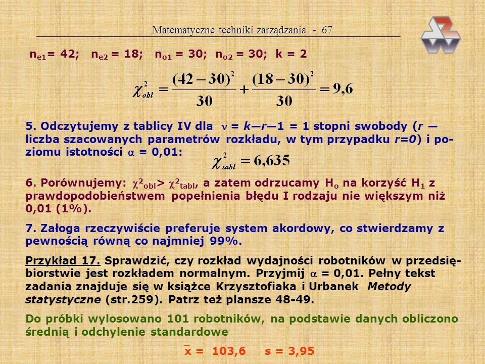 Matematyczne techniki zarządzania - 66 Reguła decyzyjna: jeżeli 2 obl > 2 tabl, odrzucamy H 0 na korzyść H 1 jeżeli 2 obl < 2 tabl, nie ma podstaw do