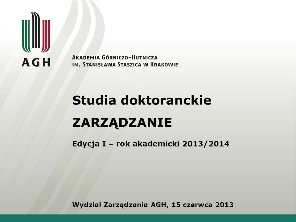 Studia doktoranckie ZARZĄDZANIE Edycja I – rok akademicki 2013/2014 Wydział Zarządzania AGH, 15 czerwca 2013