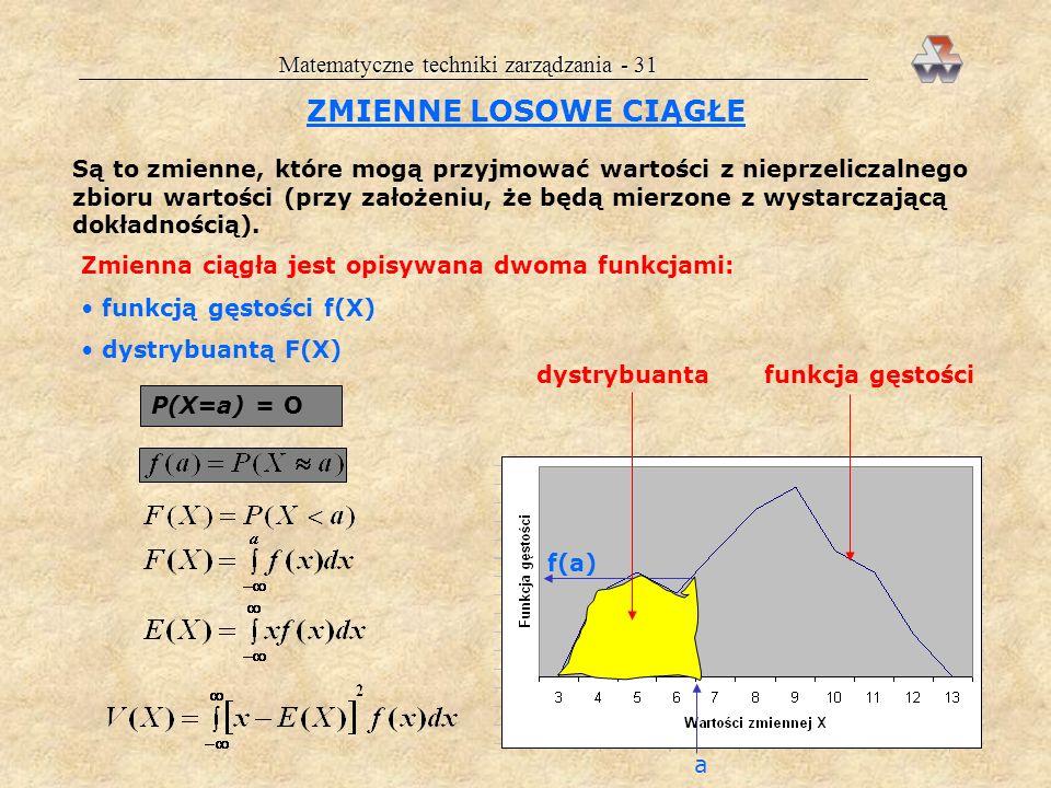 Matematyczne techniki zarządzania - 31 ZMIENNE LOSOWE CIĄGŁE Są to zmienne, które mogą przyjmować wartości z nieprzeliczalnego zbioru wartości (przy założeniu, że będą mierzone z wystarczającą dokładnością).