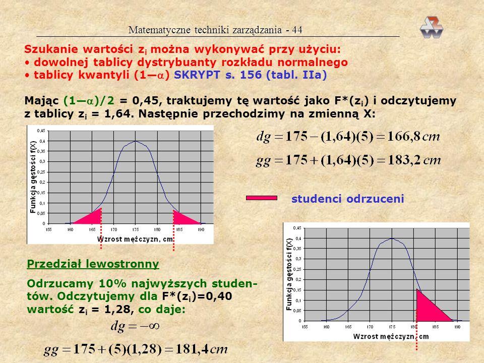 Matematyczne techniki zarządzania - 43 Przedział ufności dla rozkładu normalnego Przykład 12 cd. Agnieszka postanowiła odrzucić 10% krańcowo niskich i