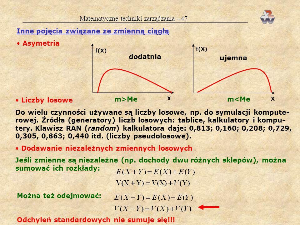 Matematyczne techniki zarządzania - 46 Rozkład wykładniczy f(X) X Cechy rozkładu: dużo wartości małych mało wartości dużych opisuje czas życia element