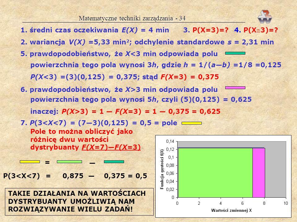 Matematyczne techniki zarządzania - 33 Rozkład prostokątny Nosi on też nazwę rozkładu równomiernego lub jednostajnego (amodalnego). Jego funkcja gęsto