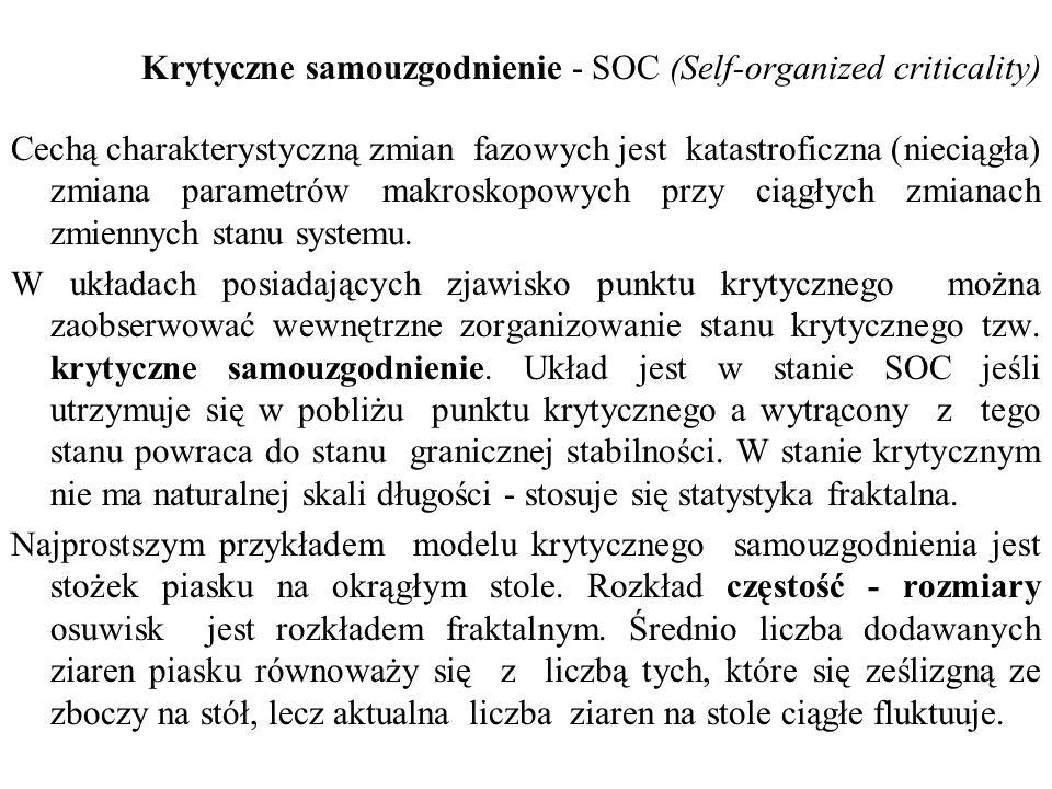 Krytyczne samouzgodnienie - SOC (Self-organized criticality) Cechą charakterystyczną zmian fazowych jest katastroficzna (nieciągła) zmiana parametrów makroskopowych przy ciągłych zmianach zmiennych stanu systemu.