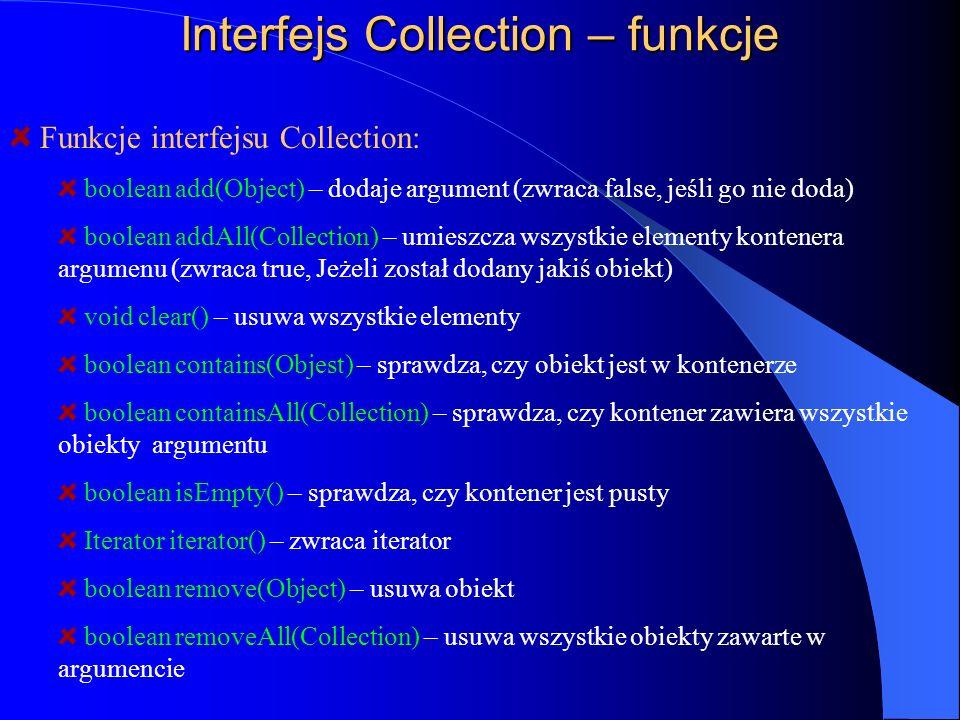 Interfejs Collection – funkcje Funkcje interfejsu Collection: boolean add(Object) – dodaje argument (zwraca false, jeśli go nie doda) boolean addAll(C
