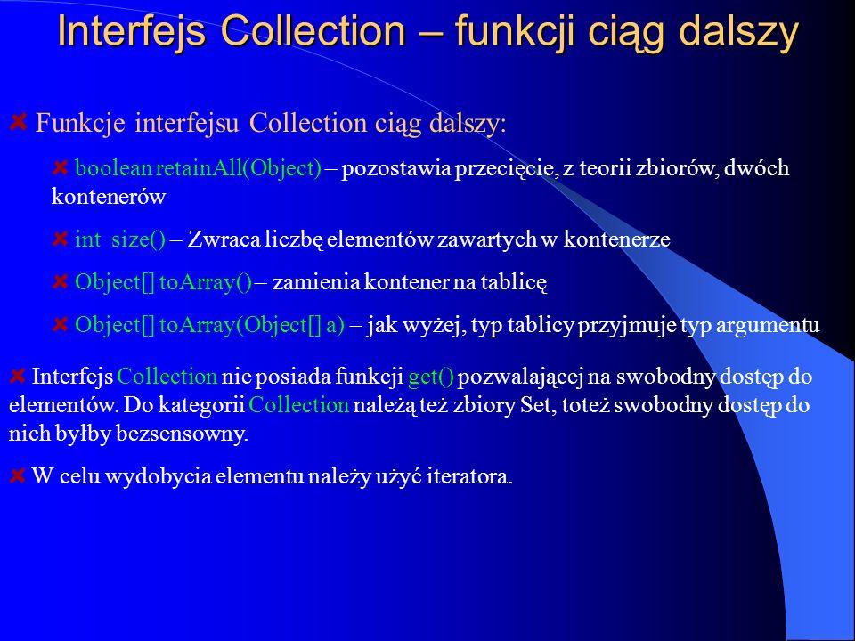Interfejs Collection – funkcji ciąg dalszy Funkcje interfejsu Collection ciąg dalszy: boolean retainAll(Object) – pozostawia przecięcie, z teorii zbio