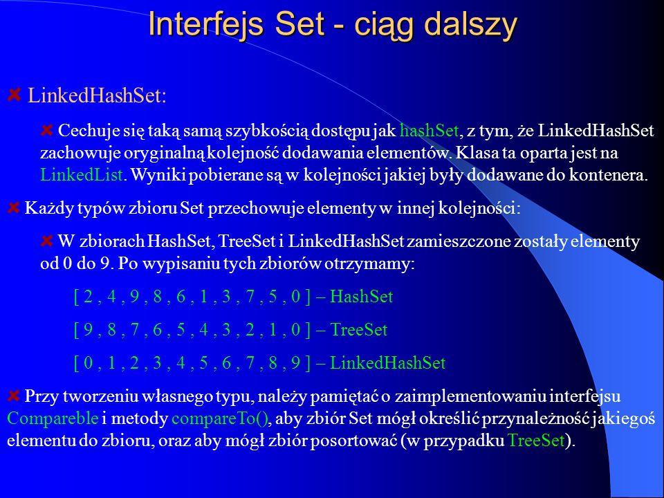 Interfejs Set - ciąg dalszy LinkedHashSet: Cechuje się taką samą szybkością dostępu jak hashSet, z tym, że LinkedHashSet zachowuje oryginalną kolejnoś