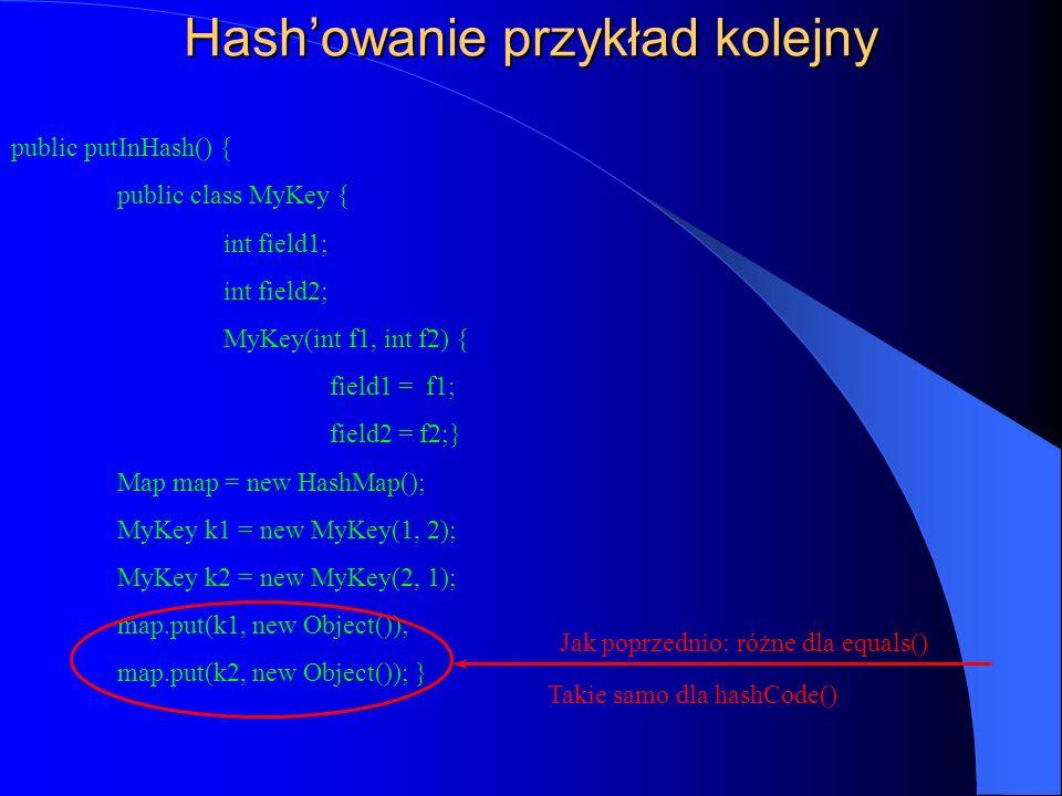 Hashowanie przykład kolejny public putInHash() { public class MyKey { int field1; int field2; MyKey(int f1, int f2) { field1 = f1; field2 = f2;} Map m