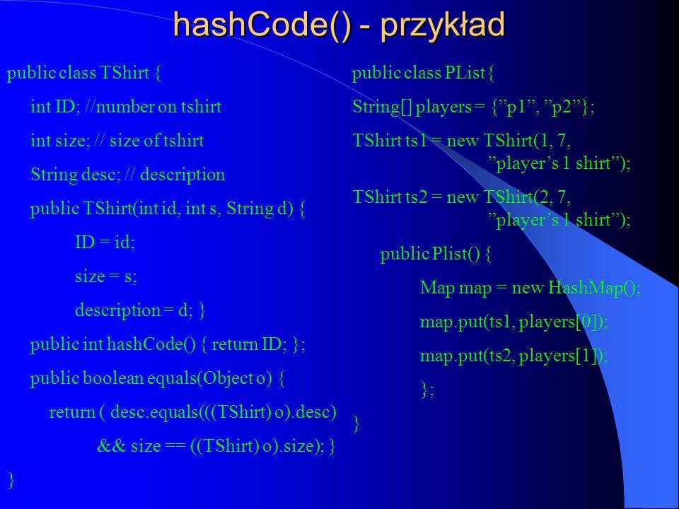 hashCode() - przykład public class TShirt { int ID; //number on tshirt int size; // size of tshirt String desc; // description public TShirt(int id, i