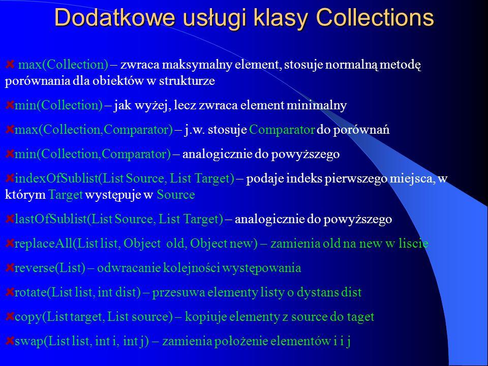 Dodatkowe usługi klasy Collections max(Collection) – zwraca maksymalny element, stosuje normalną metodę porównania dla obiektów w strukturze min(Colle