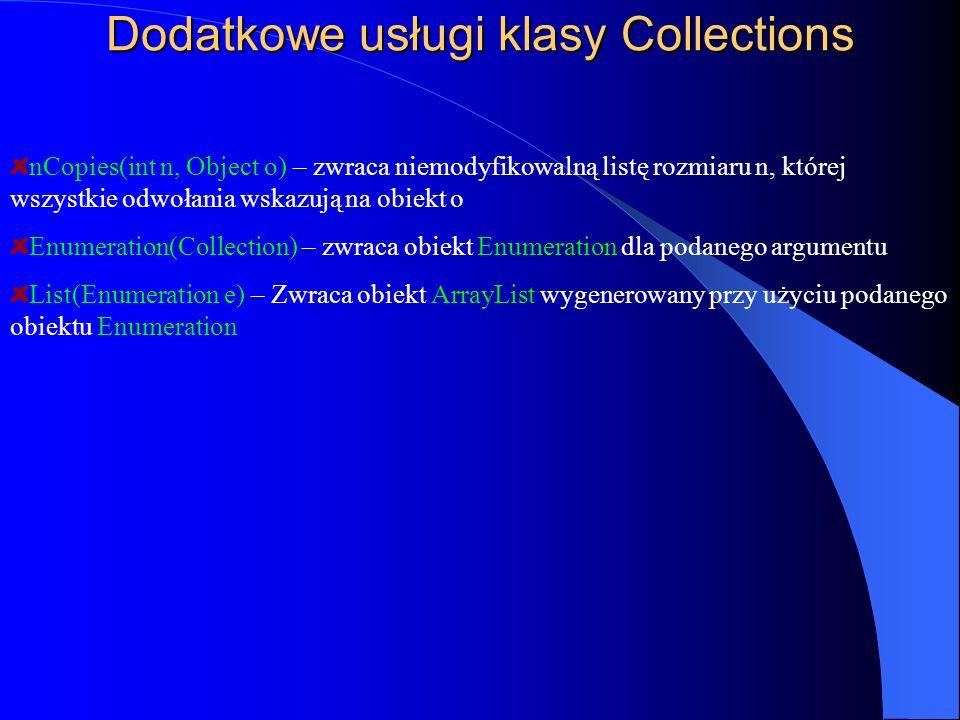 Dodatkowe usługi klasy Collections nCopies(int n, Object o) – zwraca niemodyfikowalną listę rozmiaru n, której wszystkie odwołania wskazują na obiekt