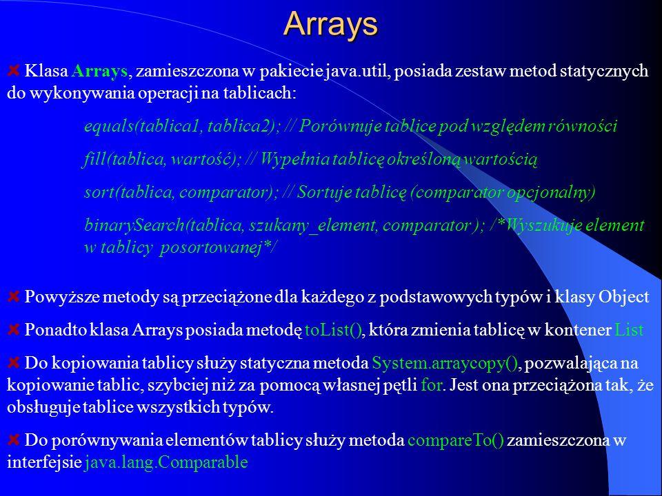 Arrays Klasa Arrays, zamieszczona w pakiecie java.util, posiada zestaw metod statycznych do wykonywania operacji na tablicach: equals(tablica1, tablic