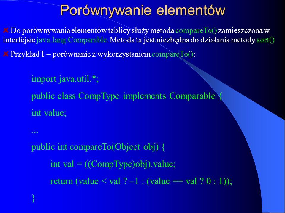 Porównywanie elementów Do porównywania elementów tablicy służy metoda compareTo() zamieszczona w interfejsie java.lang.Comparable. Metoda ta jest niez