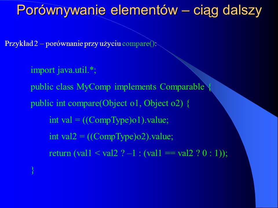 Porównywanie elementów – ciąg dalszy Przykład 2 – porównanie przy użyciu compare(): import java.util.*; public class MyComp implements Comparable { pu